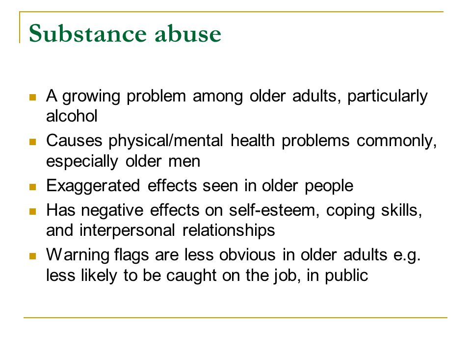 Substance abuse A growing problem among older adults, particularly alcohol. Causes physical/mental health problems commonly, especially older men.