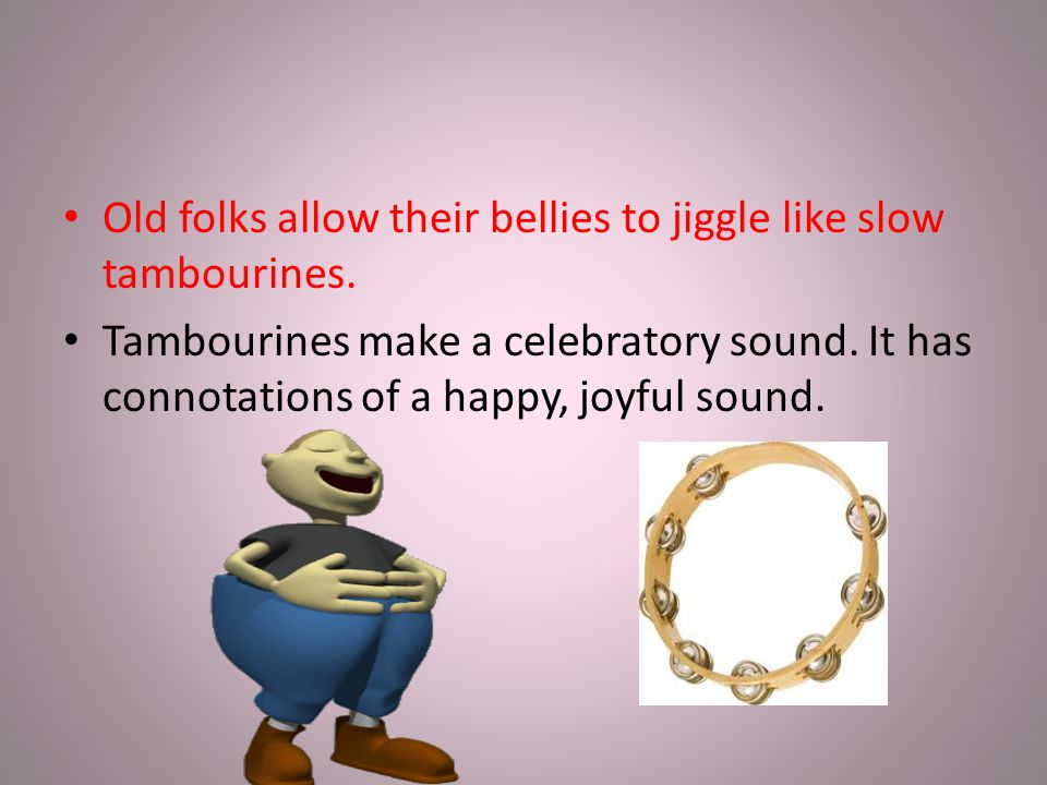 Old folks allow their bellies to jiggle like slow tambourines.
