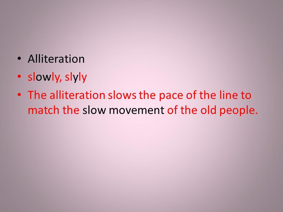 Alliteration slowly, slyly.