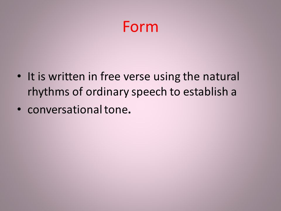 Form It is written in free verse using the natural rhythms of ordinary speech to establish a.