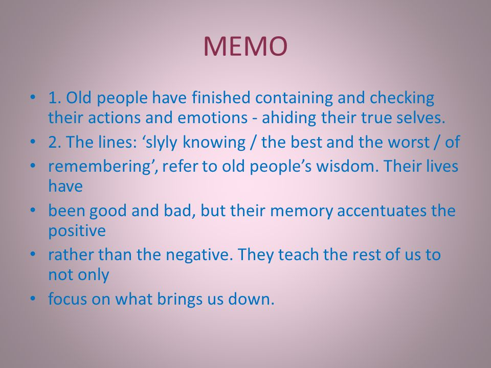 MEMO 1. Old people have finished containing and checking their actions and emotions - ahiding their true selves.