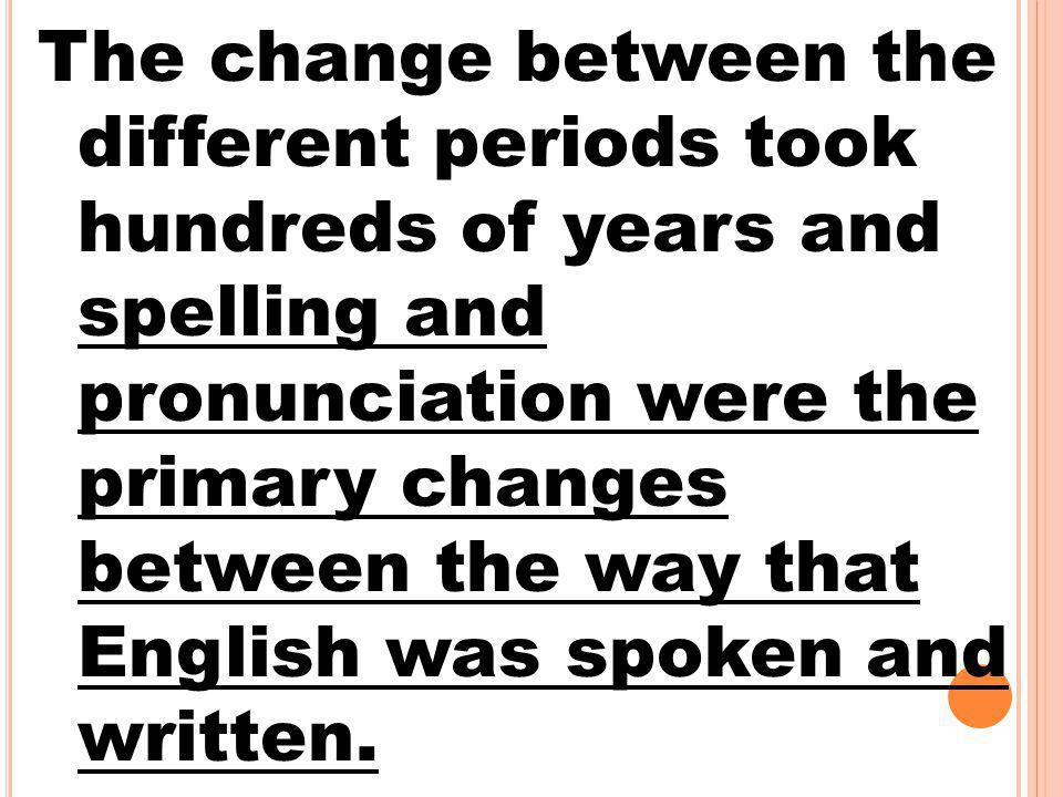 The change between the different periods took hundreds of years and spelling and pronunciation were the primary changes between the way that English was spoken and written.