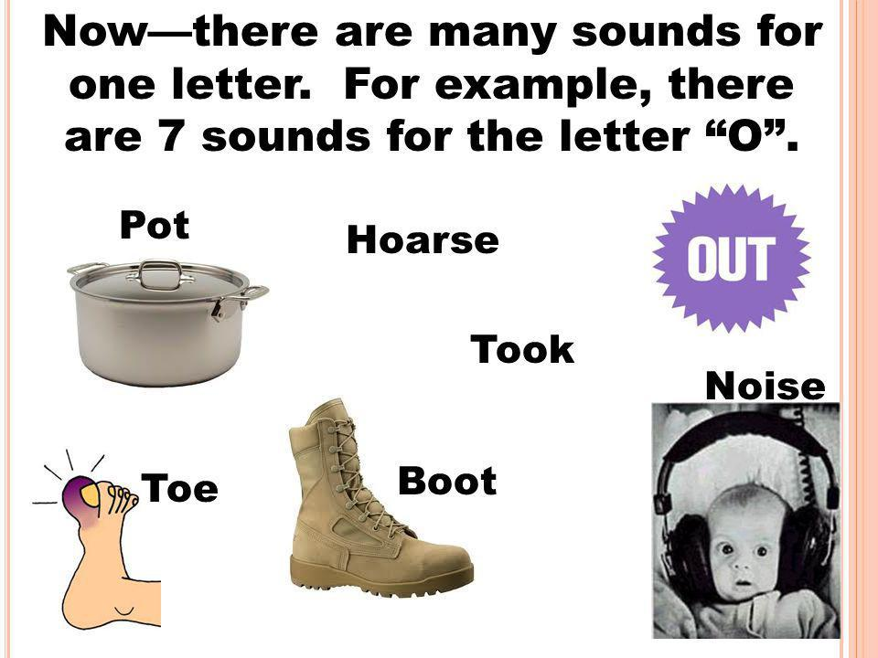 Now—there are many sounds for one letter