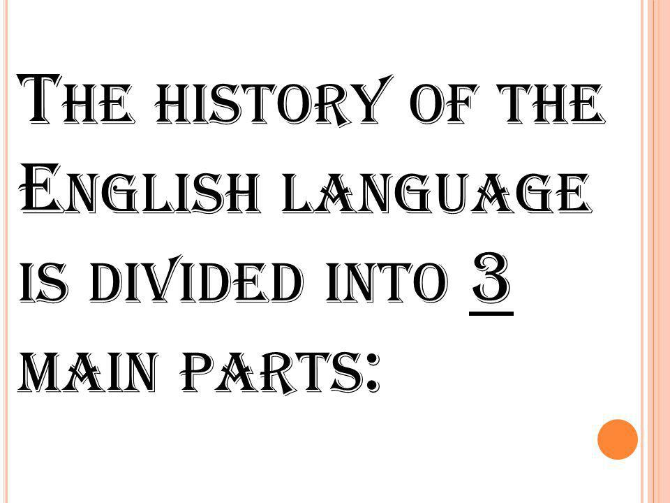 The history of the English language is divided into 3 main parts: