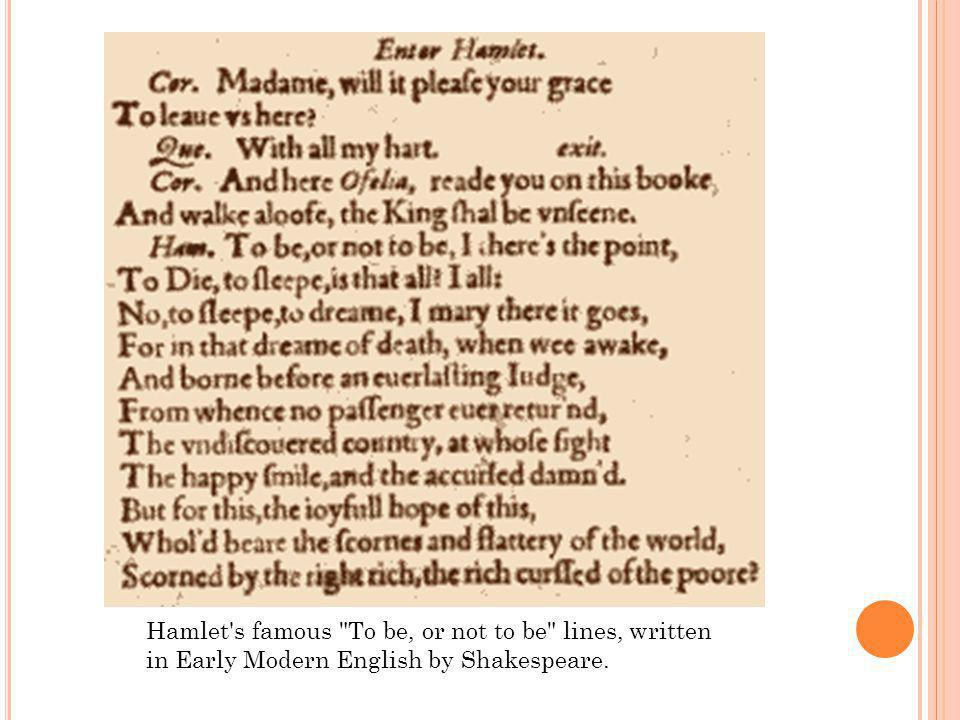 Hamlet s famous To be, or not to be lines, written in Early Modern English by Shakespeare.