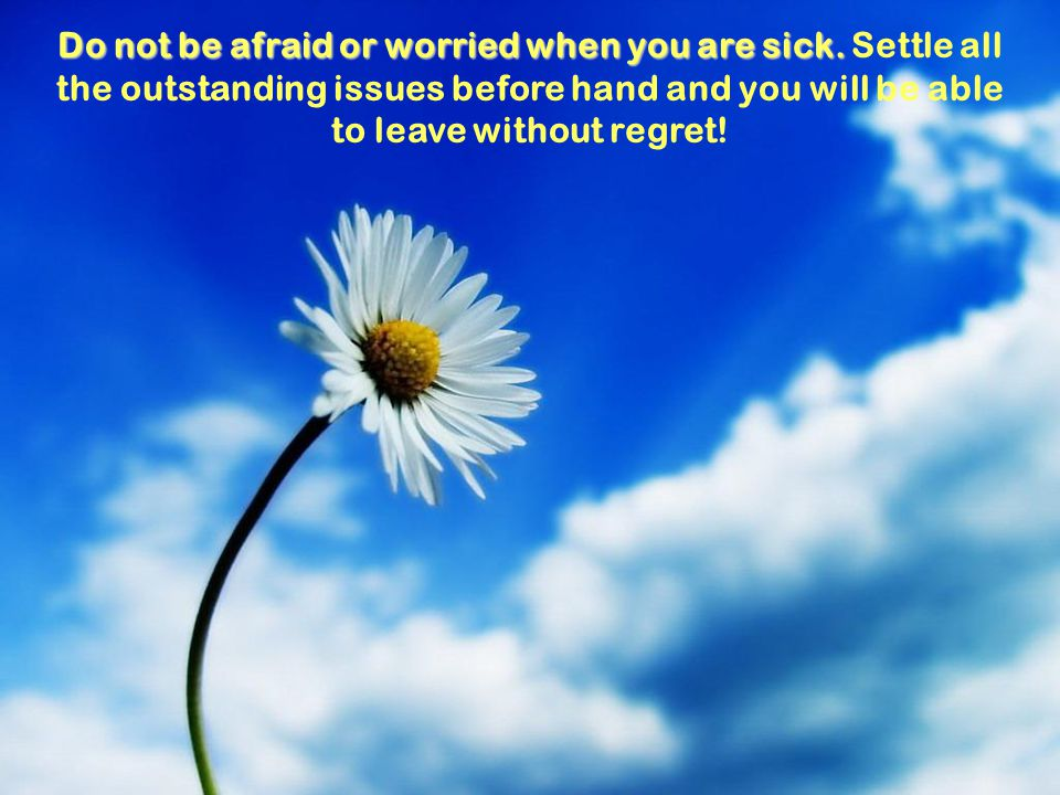 Do not be afraid or worried when you are sick