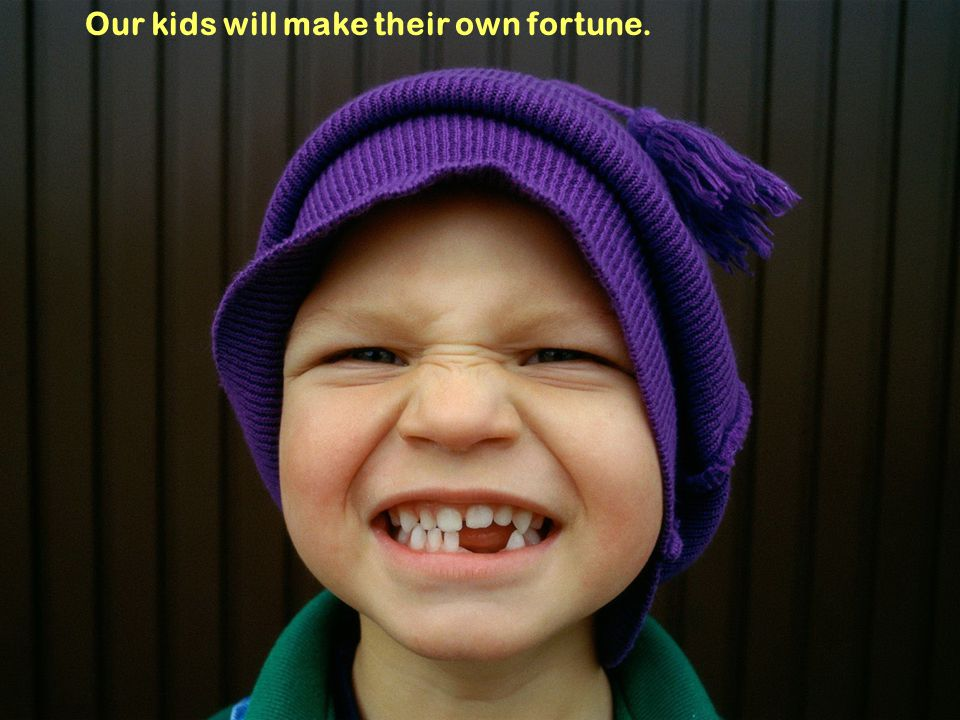 Our kids will make their own fortune.
