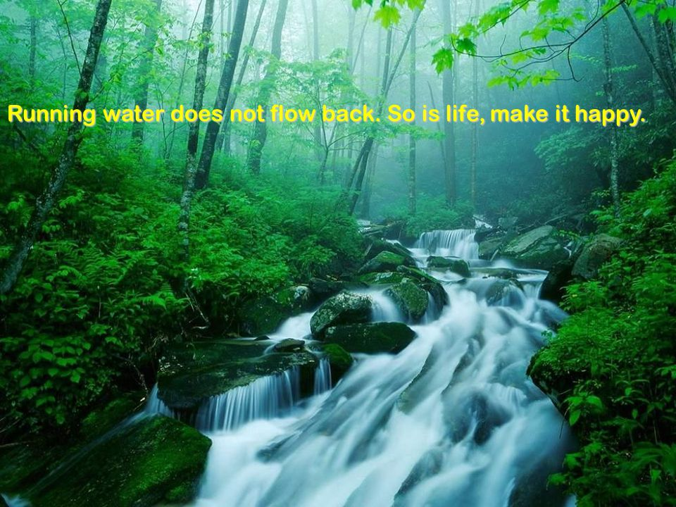 Running water does not flow back. So is life, make it happy.