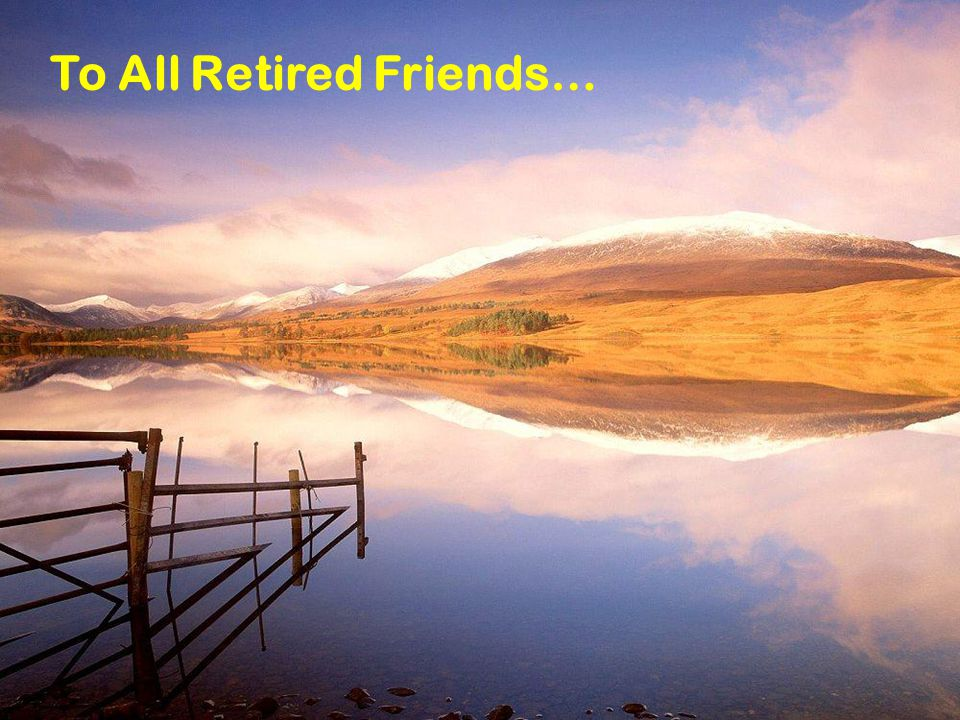 To All Retired Friends…