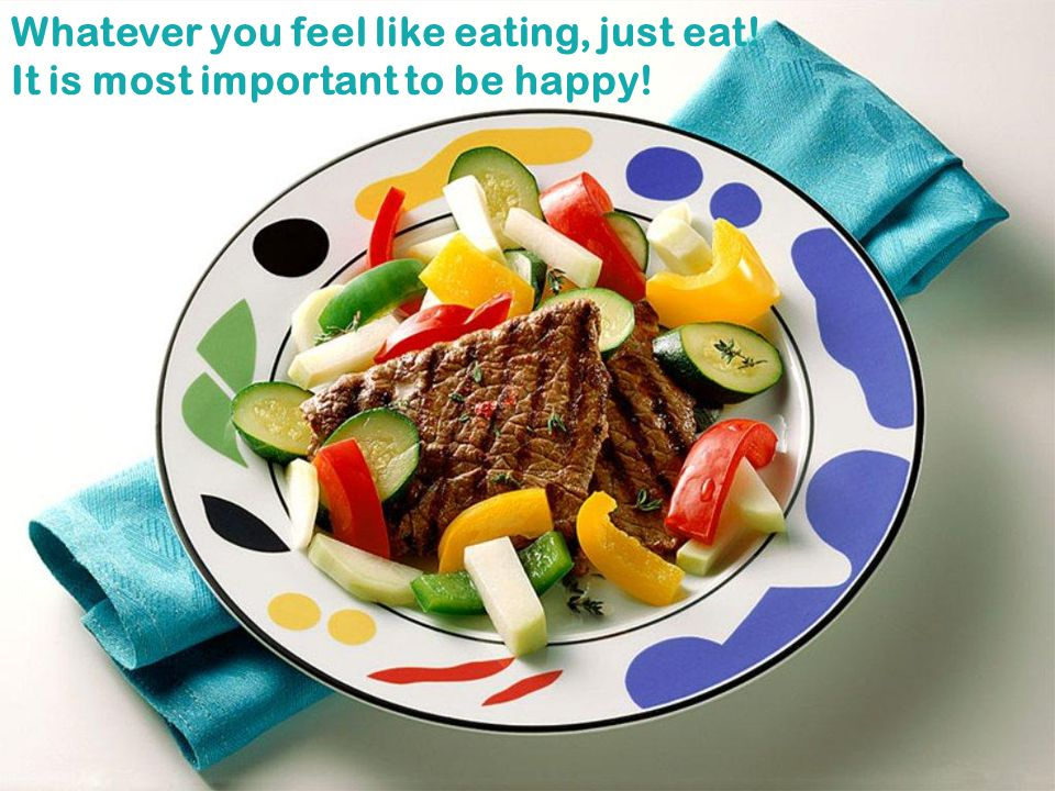 Whatever you feel like eating, just eat!