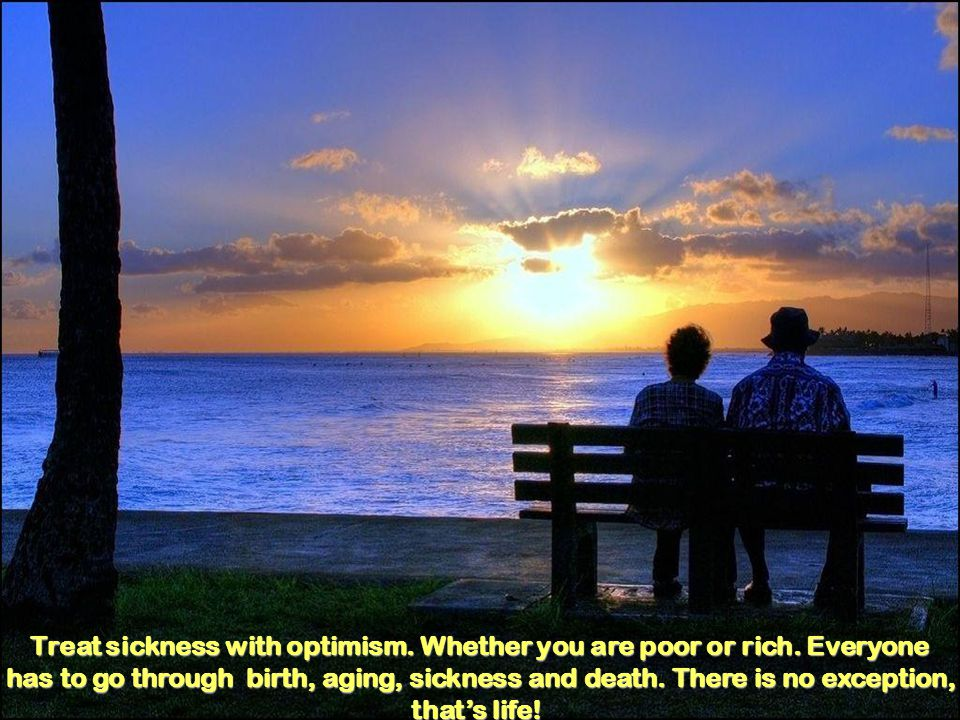 Treat sickness with optimism. Whether you are poor or rich