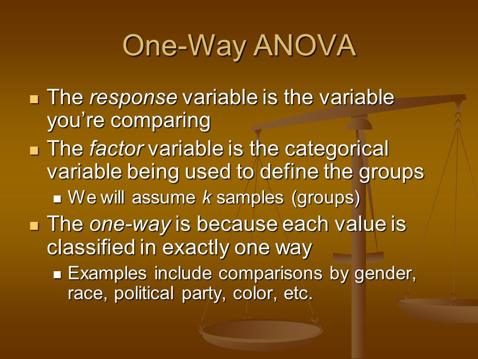 One-Way ANOVA The response variable is the variable you're comparing