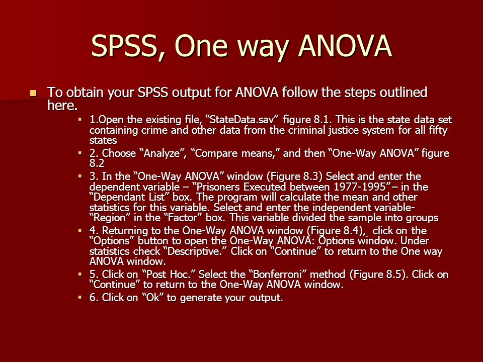 SPSS, One way ANOVA To obtain your SPSS output for ANOVA follow the steps outlined here.