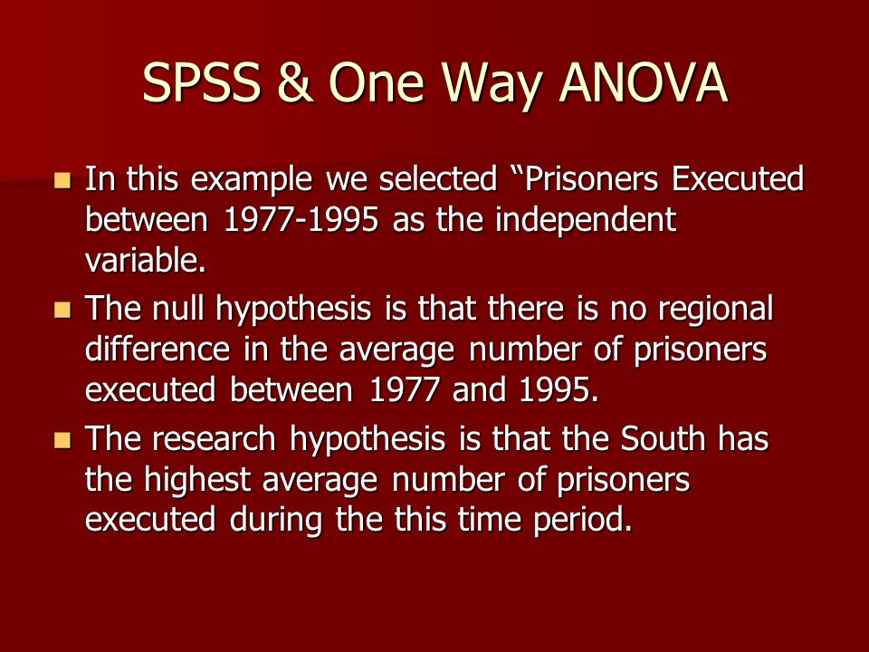 SPSS & One Way ANOVA In this example we selected Prisoners Executed between 1977-1995 as the independent variable.