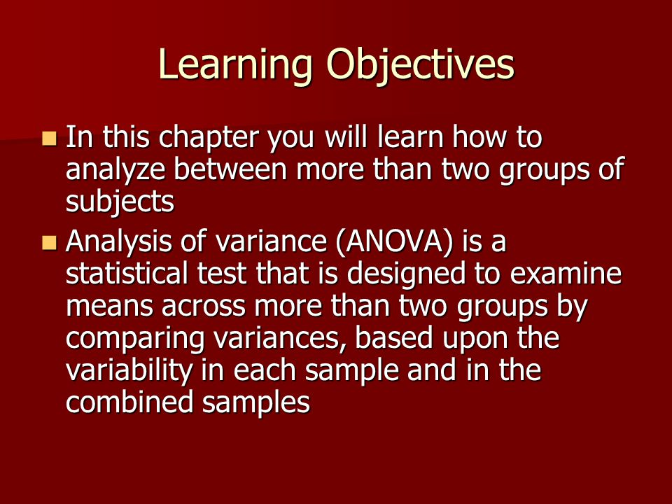 Learning Objectives In this chapter you will learn how to analyze between more than two groups of subjects.