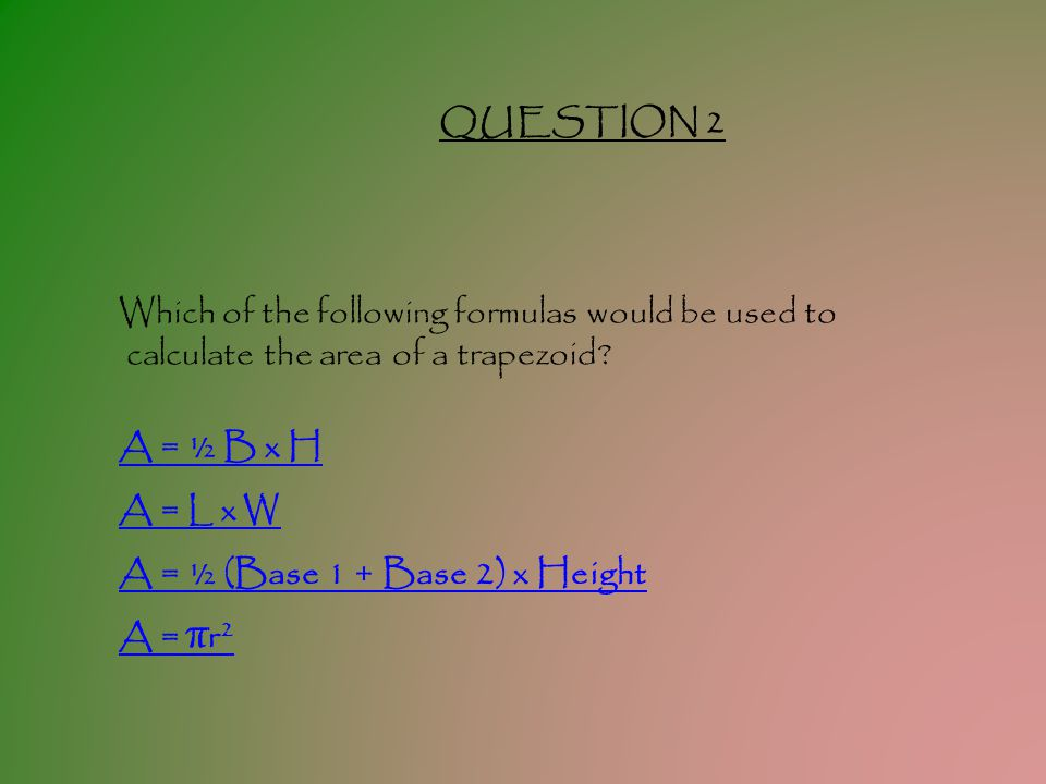 QUESTION 2 Which of the following formulas would be used to. calculate the area of a trapezoid A = ½ B x H.