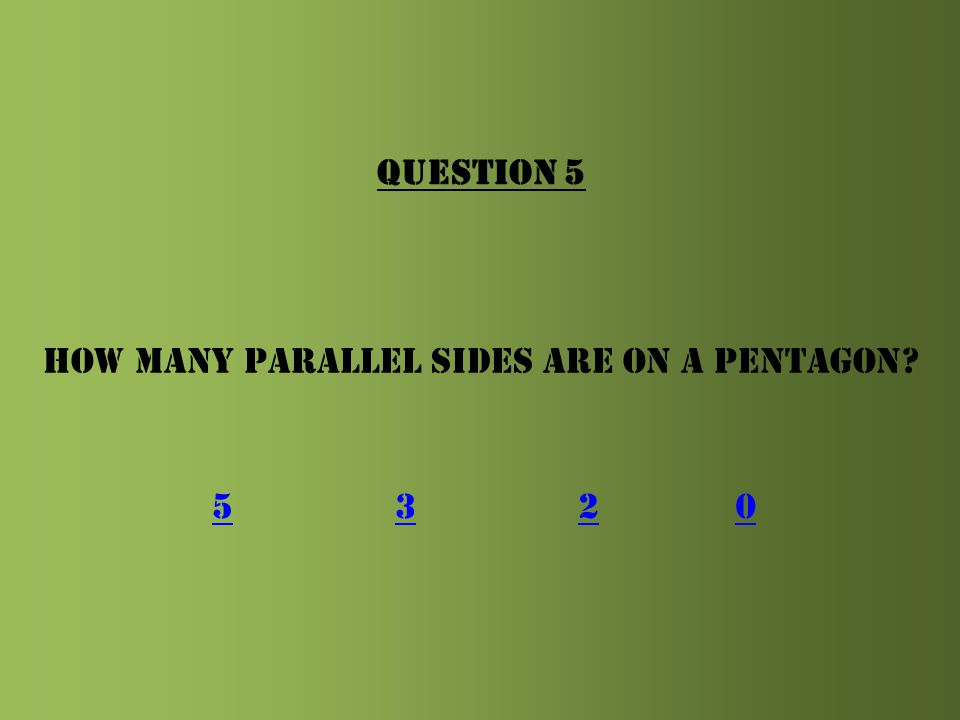 QUESTION 5 How many parallel sides are on a pentagon 5 3 2