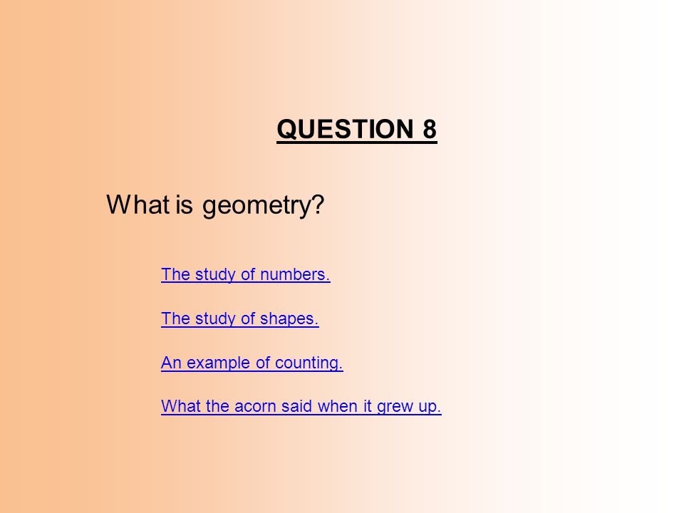QUESTION 8 What is geometry The study of numbers.