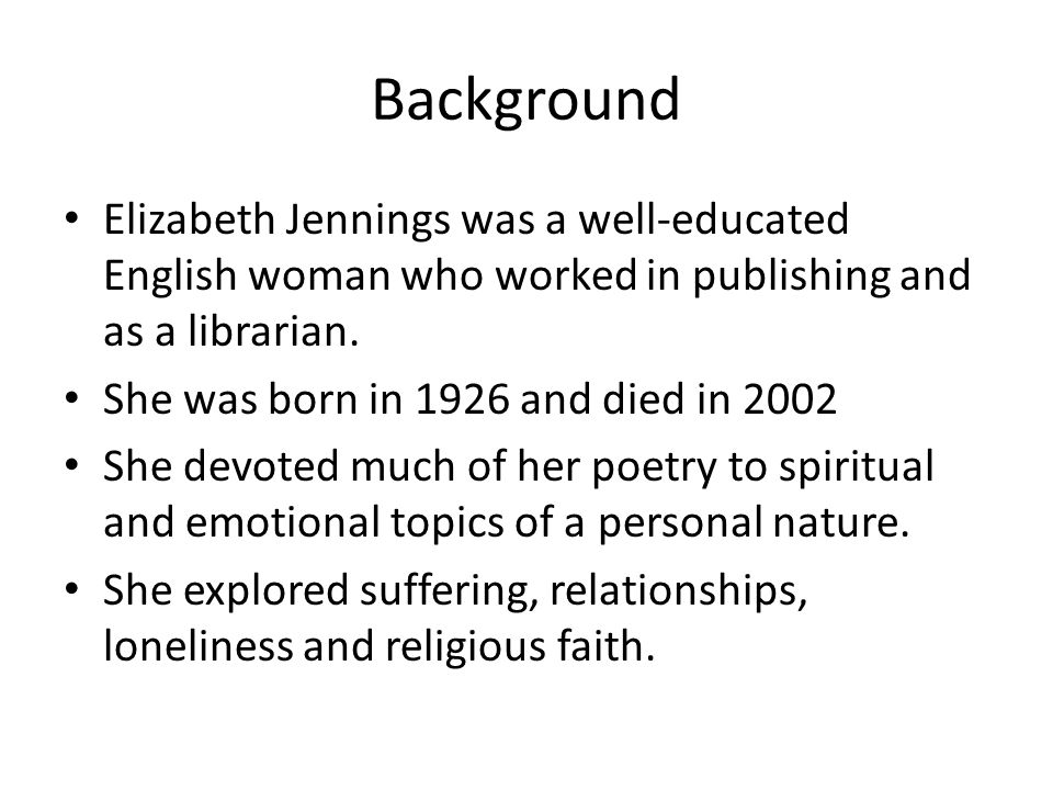 Background Elizabeth Jennings was a well-educated English woman who worked in publishing and as a librarian.