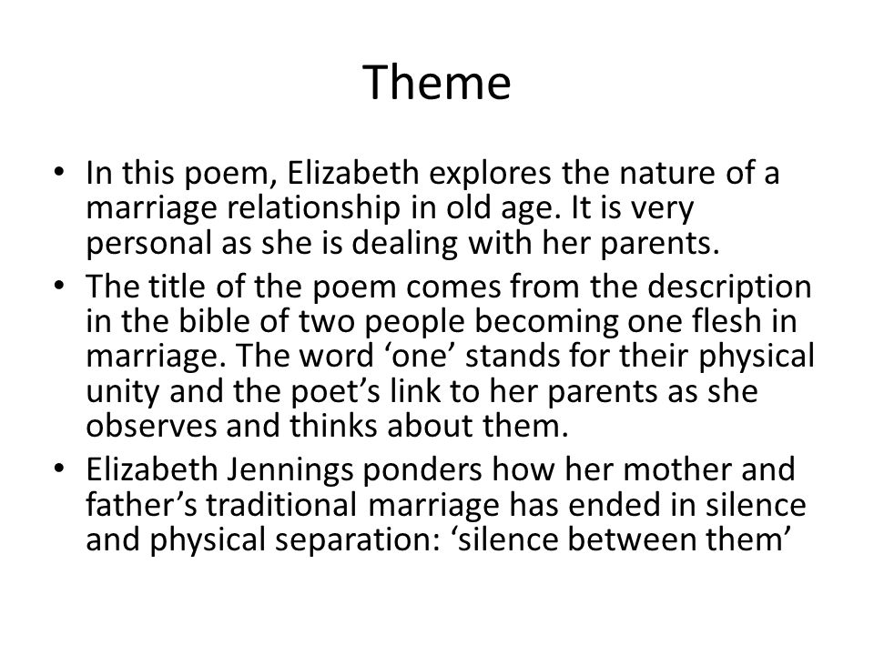 Theme In this poem, Elizabeth explores the nature of a marriage relationship in old age. It is very personal as she is dealing with her parents.