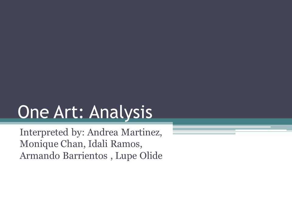 One Art: Analysis Interpreted by: Andrea Martinez, Monique Chan, Idali Ramos, Armando Barrientos , Lupe Olide.