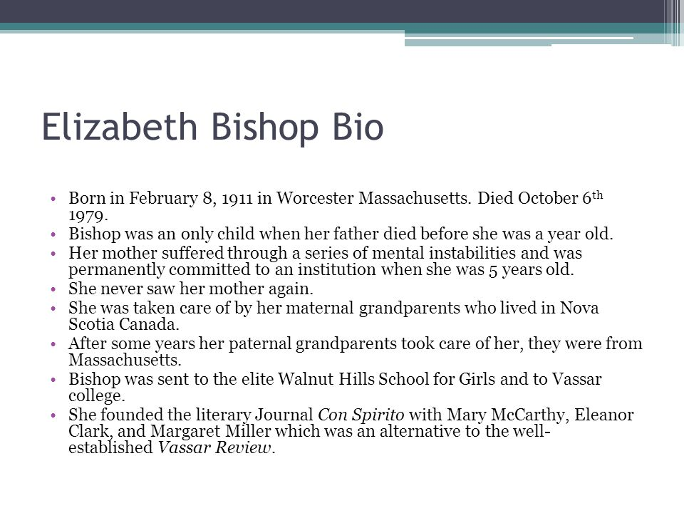 Elizabeth Bishop Bio Born in February 8, 1911 in Worcester Massachusetts. Died October 6th 1979.