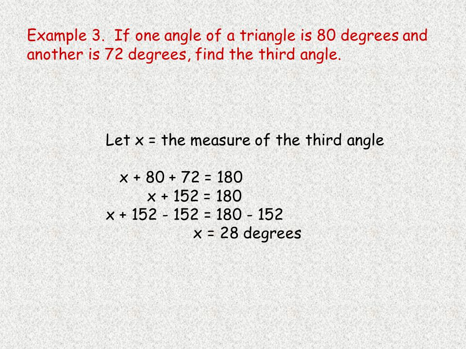 Example 3. If one angle of a triangle is 80 degrees and another is 72 degrees, find the third angle.