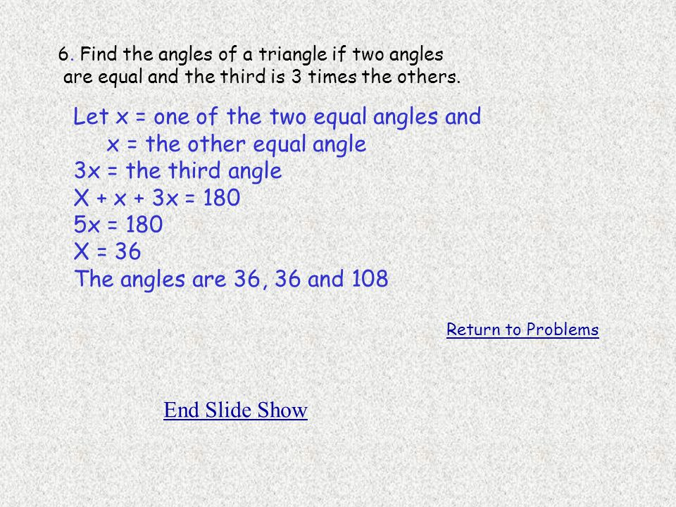 Let x = one of the two equal angles and x = the other equal angle
