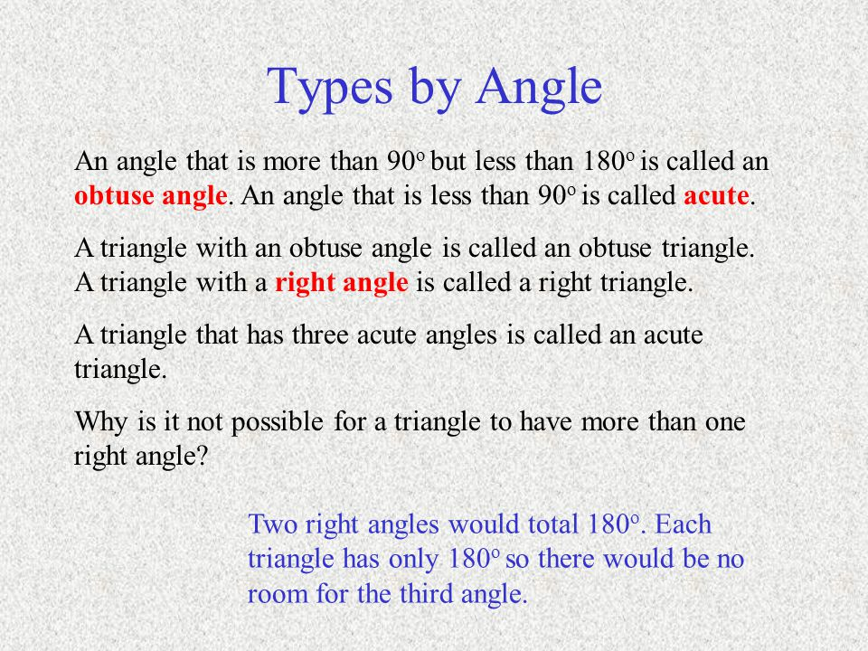 Types by Angle An angle that is more than 90o but less than 180o is called an obtuse angle. An angle that is less than 90o is called acute.