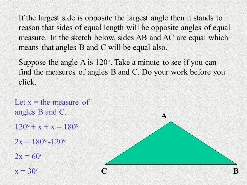 If the largest side is opposite the largest angle then it stands to reason that sides of equal length will be opposite angles of equal measure. In the sketch below, sides AB and AC are equal which means that angles B and C will be equal also.
