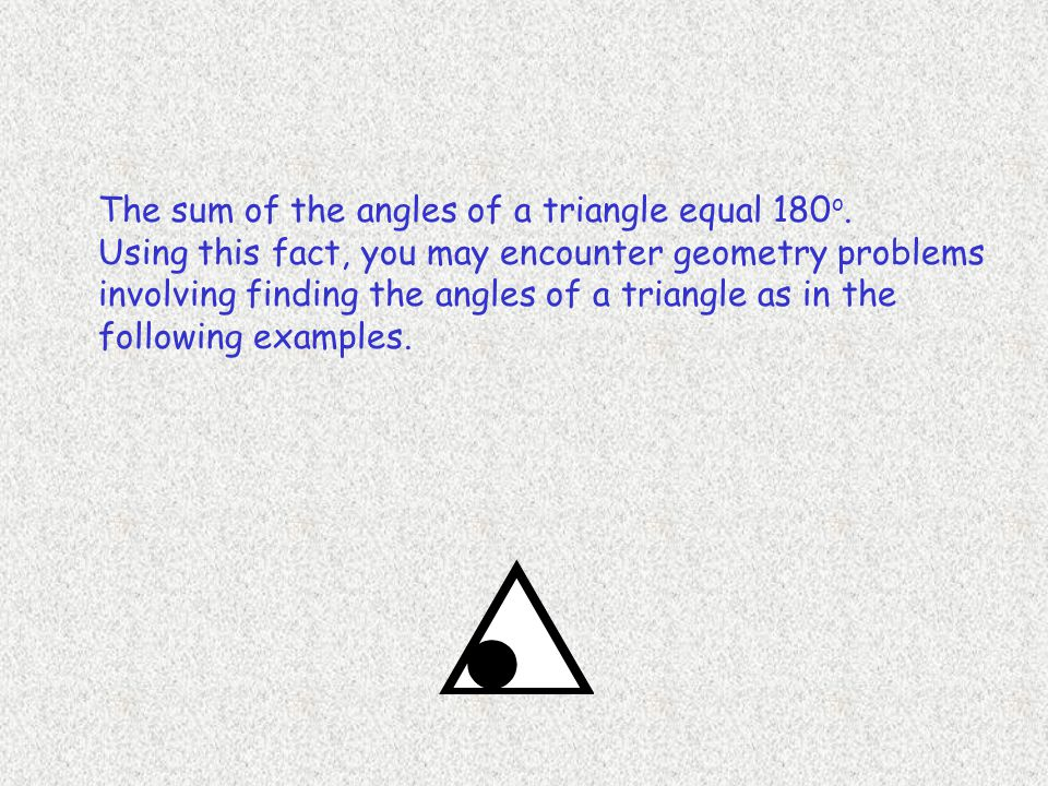 The sum of the angles of a triangle equal 180o.