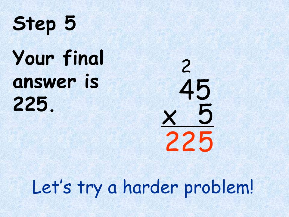4 5 x 22 Step 5 Your final answer is 225. 2