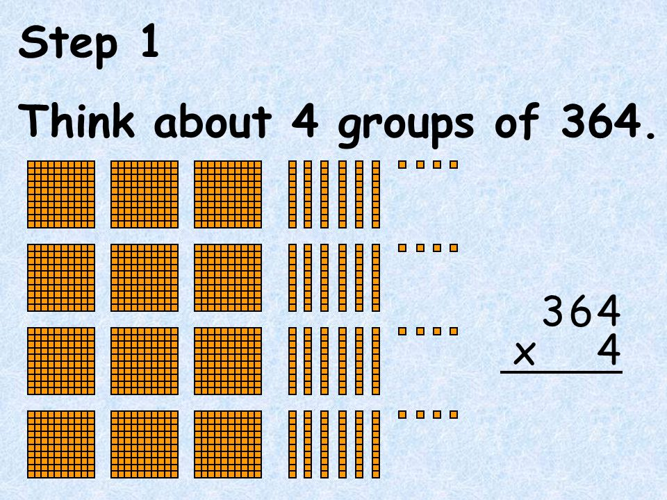 Step 1 Think about 4 groups of 364. 6 4 x 3