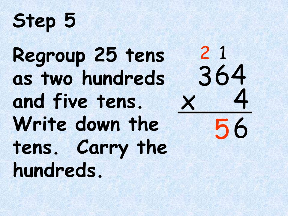 Step 5 Regroup 25 tens as two hundreds and five tens. Write down the tens. Carry the hundreds. 6.