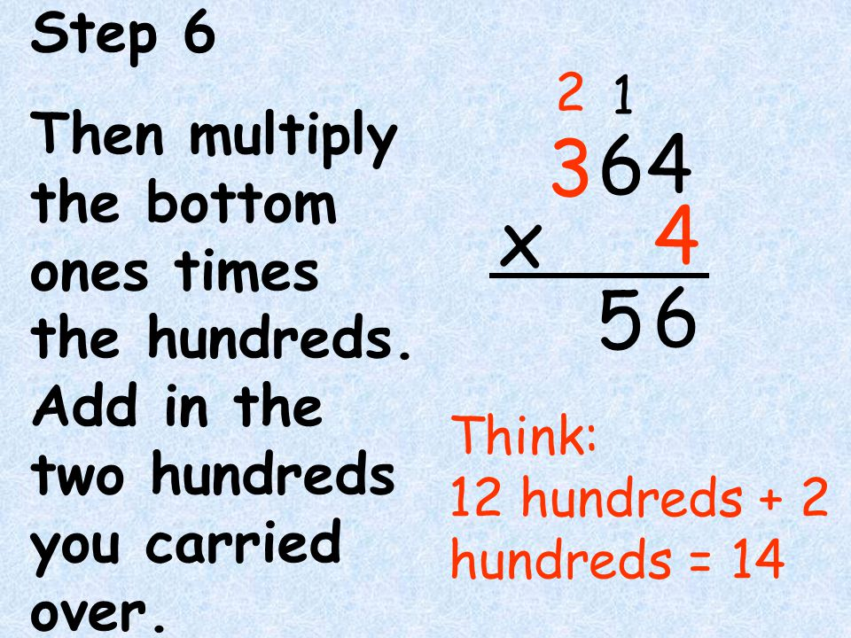 Step 6 Then multiply the bottom ones times the hundreds. Add in the two hundreds you carried over.