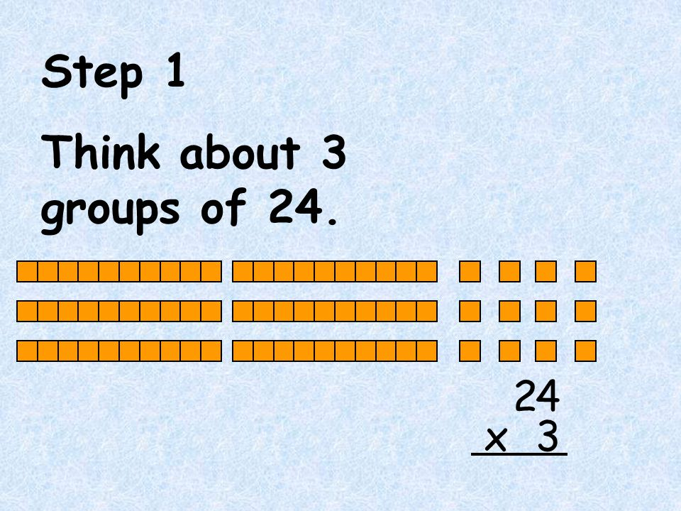 Step 1 Think about 3 groups of 24. 2 4 3 x