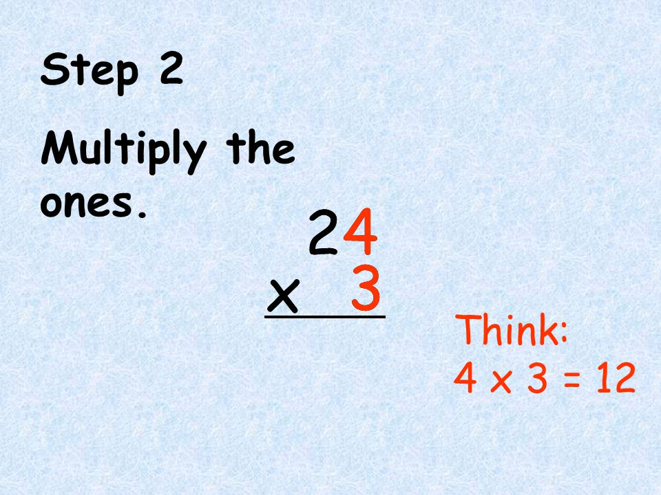 Step 2 Multiply the ones. 2 4 3 x 2 4 3 x Think: 4 x 3 = 12