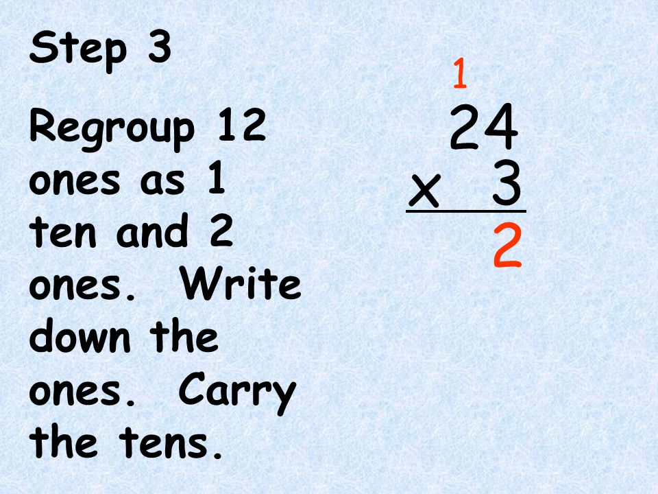 Step 3 Regroup 12 ones as 1 ten and 2 ones. Write down the ones. Carry the tens. 1 2 4 3 x 2