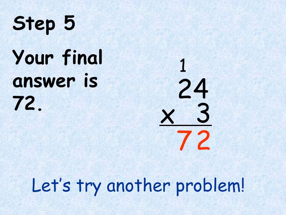 Step 5 Your final answer is 72. 7 2 4 3 x 1 Let's try another problem!