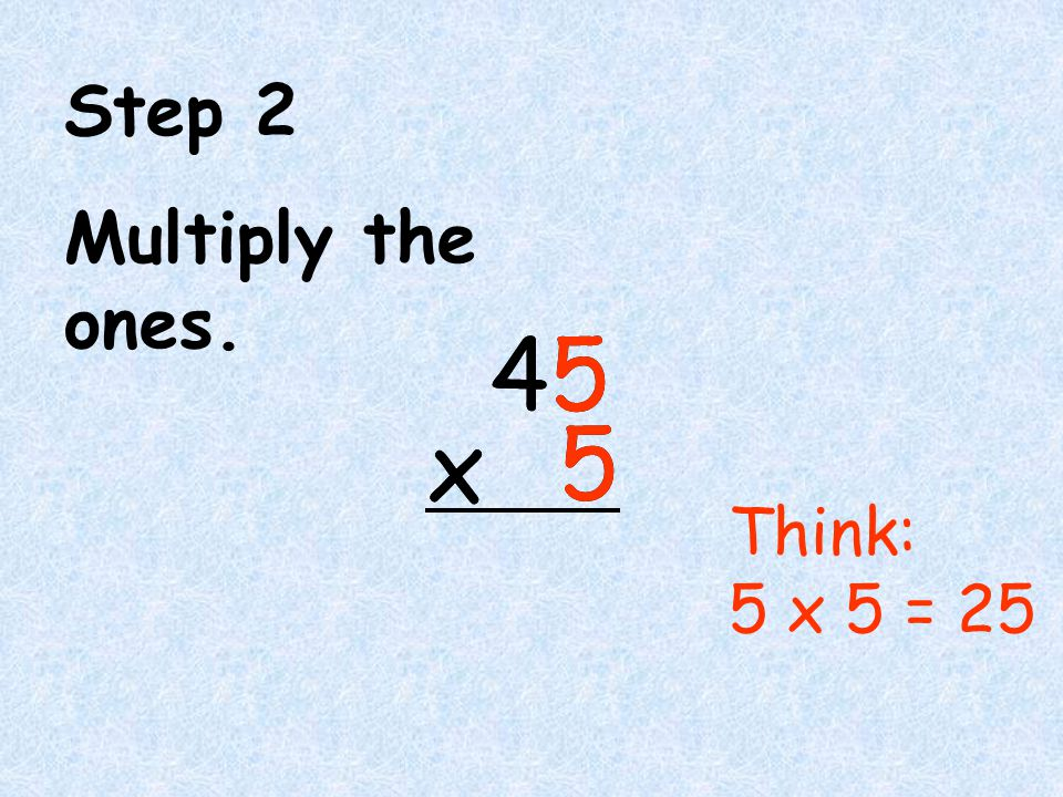 Step 2 Multiply the ones. 4 5 x 4 5 x Think: 5 x 5 = 25