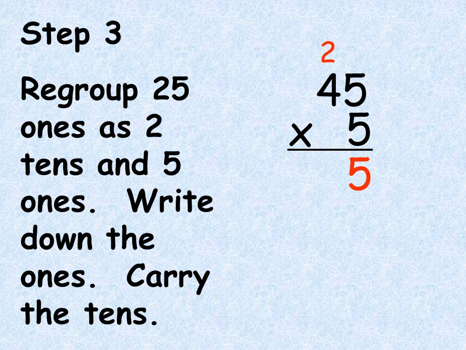 Step 3 Regroup 25 ones as 2 tens and 5 ones. Write down the ones. Carry the tens. 2 4 5 x 5