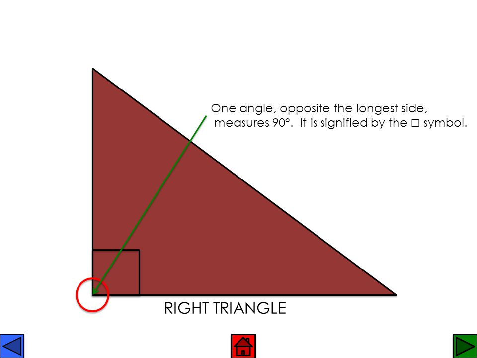 RIGHT TRIANGLE One angle, opposite the longest side,