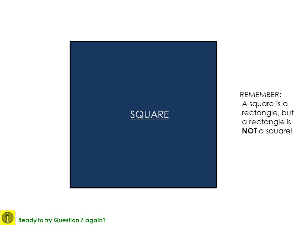 SQUARE REMEMBER: A square is a rectangle, but a rectangle is