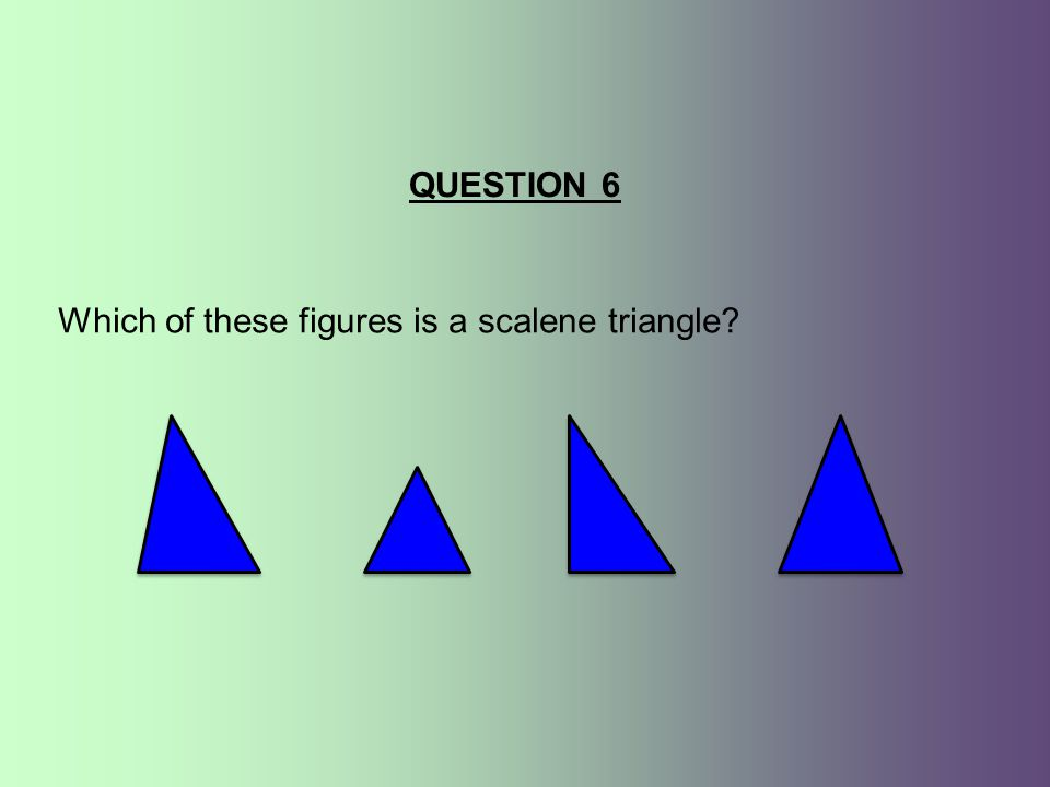 QUESTION 6 Which of these figures is a scalene triangle