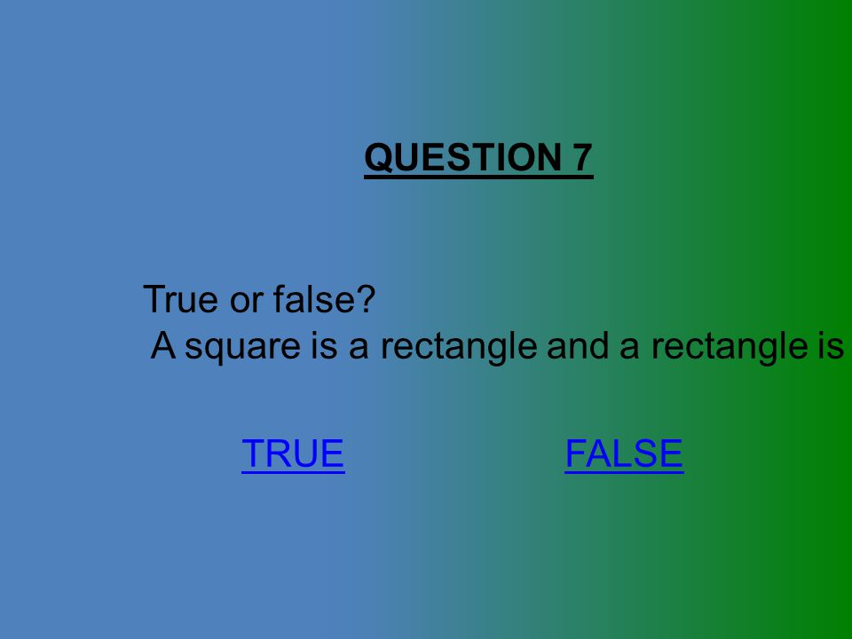 QUESTION 7 True or false A square is a rectangle and a rectangle is a square. TRUE FALSE