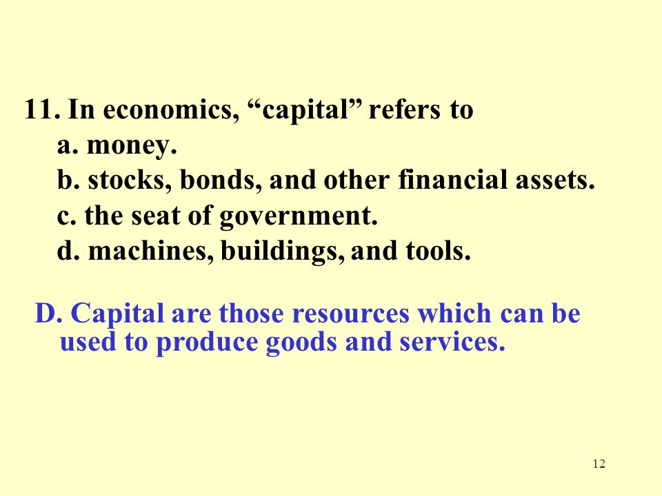 11. In economics, capital refers to