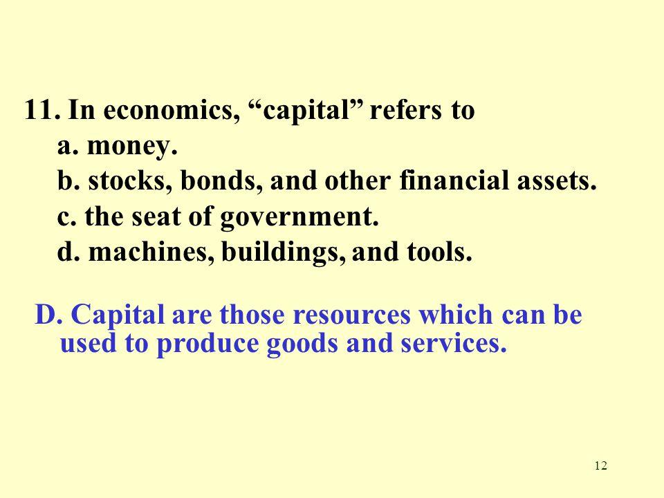11. In economics, capital refers to