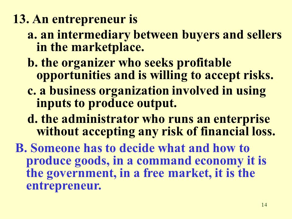 13. An entrepreneur is a. an intermediary between buyers and sellers in the marketplace.