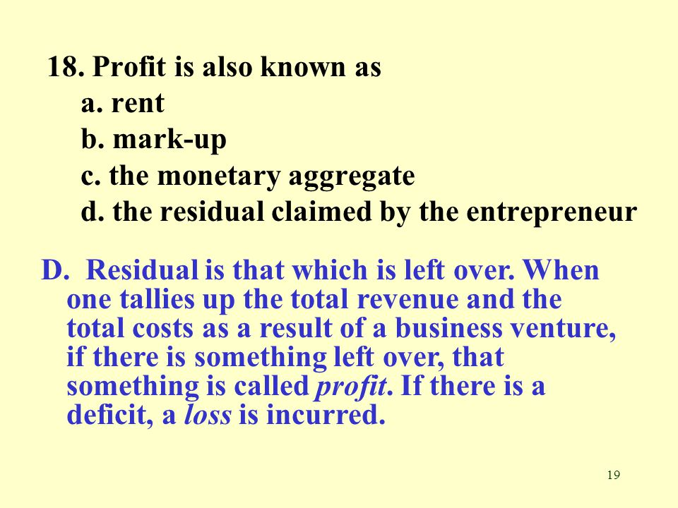 18. Profit is also known as a. rent. b. mark-up. c. the monetary aggregate. d. the residual claimed by the entrepreneur.