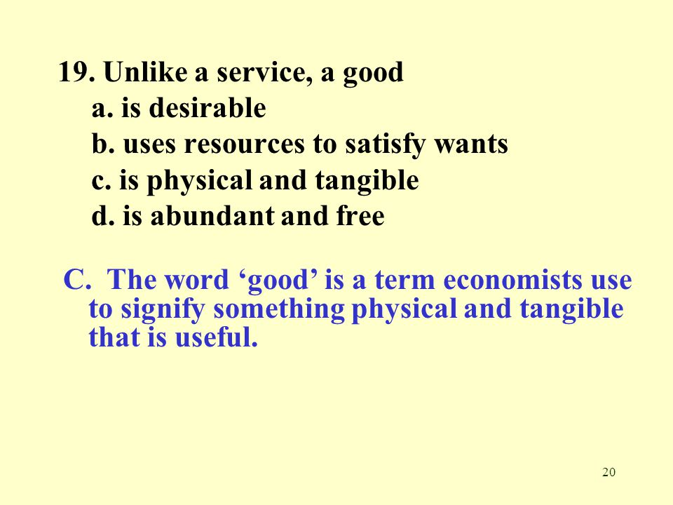 19. Unlike a service, a good a. is desirable. b. uses resources to satisfy wants. c. is physical and tangible.